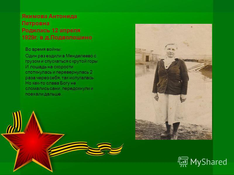 Якимова Антонида Петровна Родилась 12 апреля 1929 г. в д.Подволошино Во время войны: Один раз ездили в Менделеево с грузом и спускаться с крутой горы И лошадь на скорости споткнулась и перевернулась 2 раза через себя, так испугалась. Но как-то слава