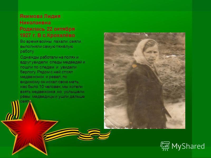 Якимова Лидия Николаевна Родилась 22 октября 1927 г. В с.Крохалёво Во время войны пахали,сеяли, выполняли самую тяжёлую работу. Однажды работали на полях и вдруг увидели следы медведей и пошли по следам и увидели берлогу. Рядом с ней стоял медвежонок
