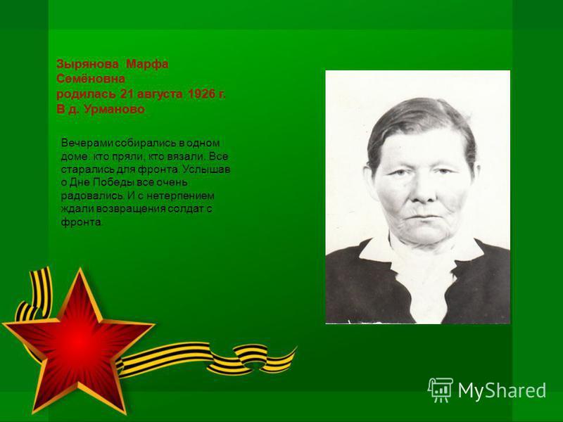Зырянова Марфа Семёновна родилась 21 августа 1926 г. В д. Урманово Вечерами собирались в одном доме: кто пряли, кто вязали. Все старались для фронта. Услышав о Дне Победы все очень радовались. И с нетерпением ждали возвращения солдат с фронта.