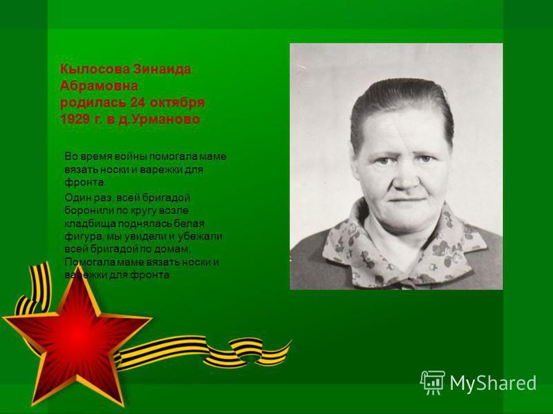 Кылосова Зинаида Абрамовна родилась 24 октября 1929 г. в д.Урманово Во время войны помогала маме вязать носки и варежки для фронта. Один раз, всей бригадой боронили по кругу возле кладбища поднялась белая фигура, мы увидели и убежали всей бригадой по