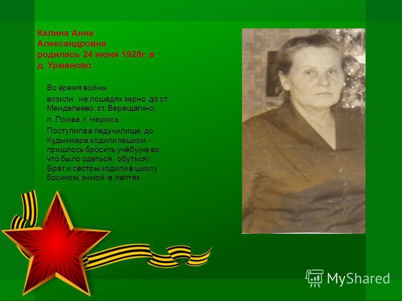 Калина Анна Александровна родилась 24 июня 1928 г. в д. Урманово Во время войны возили на лошадях зерно до ст. Менделеево, ст. Верещагино, п. Пожва, г. Чермоз. Поступила в педучилище, до Кудымкара ходили пешком - пришлось бросить учёбу(не во что было