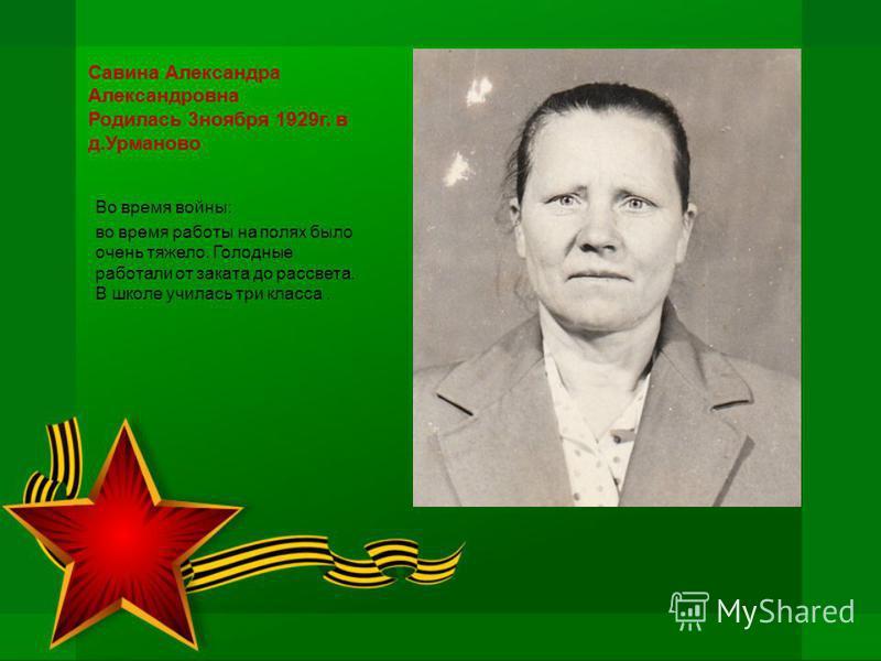 Савина Александра Александровна Родилась 3 ноября 1929 г. в д.Урманово Во время войны: во время работы на полях было очень тяжело. Голодные работали от заката до рассвета. В школе училась три класса.
