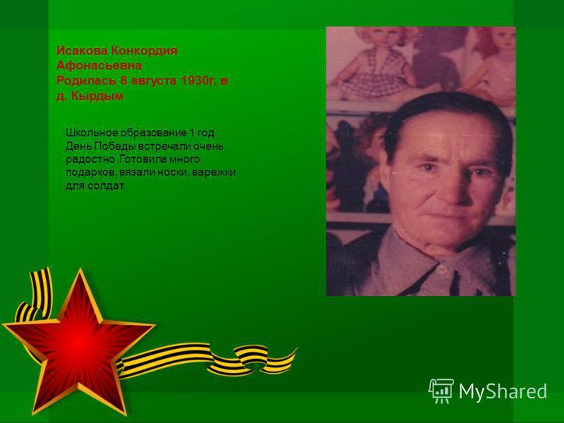 Исакова Конкордия Афонасьевна Родилась 8 августа 1930 г. в д. Кырдым Школьное образование 1 год. День Победы встречали очень радостно.Готовила много подарков, вязали носки, варежки для солдат.