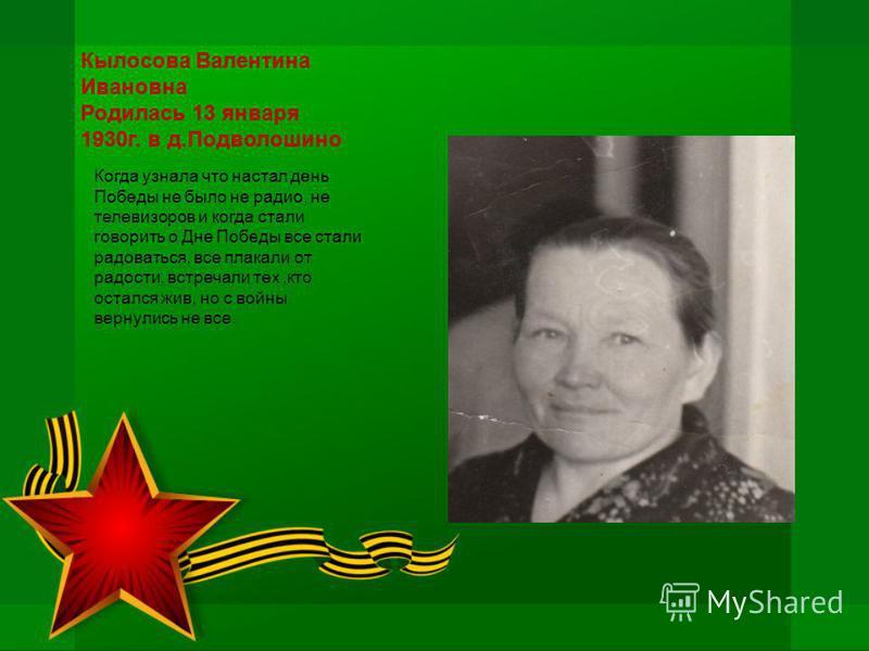 Кылосова Валентина Ивановна Родилась 13 января 1930 г. в д.Подволошино Когда узнала что настал день Победы не было не радио, не телевизоров и когда стали говорить о Дне Победы все стали радоваться, все плакали от радости, встречали тех,кто остался жи
