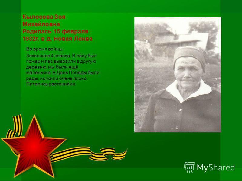 Кылосова Зоя Михайловна Родилась 15 февраля 1932 г. в д. Новая Ленва Во время войны: Закончила 4 класса. В лесу был пожар и лес вывозили в другую деревню, мы были ещё маленькие. В День Победы были рады, но жили очень плохо. Питались растениями.