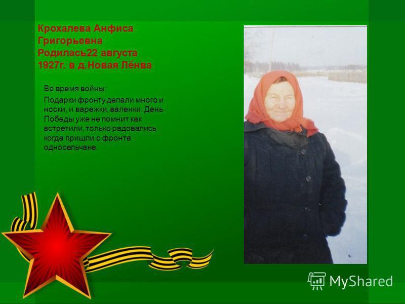 Крохалева Анфиса Григорьевна Родилась 22 августа 1927 г. в д.Новая Лёнва Во время войны: Подарки фронту делали много и носки, и варежки, валенки. День Победы уже не помнит как встретили, только радовались когда пришли с фронта односельчане.