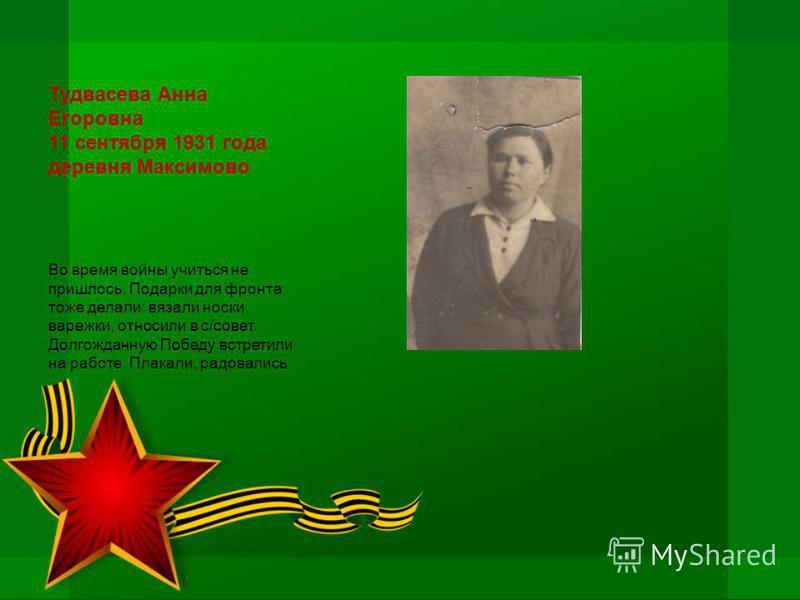 Тудвасева Анна Егоровна 11 сентября 1931 года деревня Максимово Во время войны учиться не пришлось. Подарки для фронта тоже делали: вязали носки, варежки, относили в с/совет. Долгожданную Победу встретили на работе. Плакали, радовались