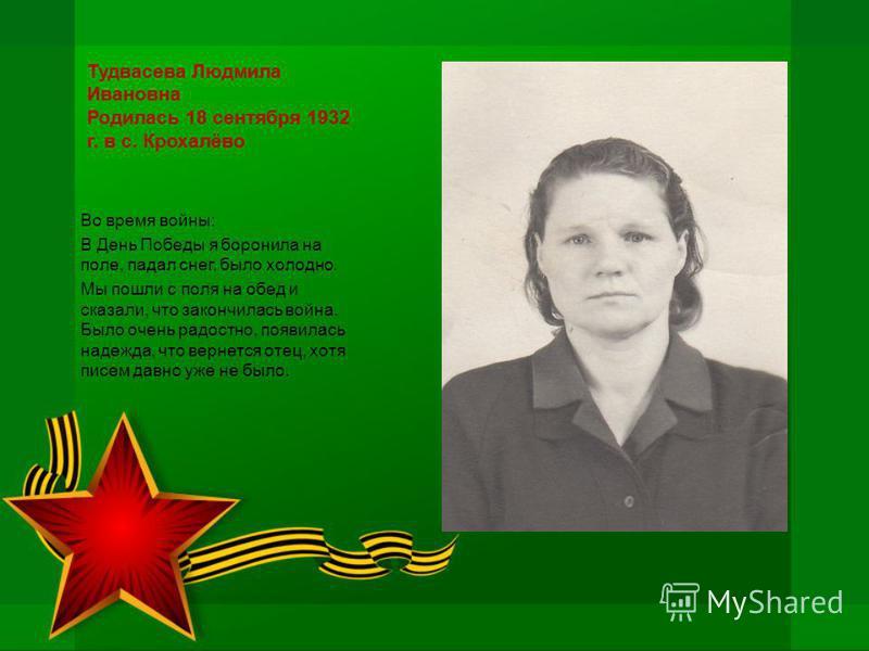Тудвасева Людмила Ивановна Родилась 18 сентября 1932 г. в с. Крохалёво Во время войны: В День Победы я боронила на поле, падал снег, было холодно. Мы пошли с поля на обед и сказали, что закончилась война. Было очень радостно, появилась надежда, что в
