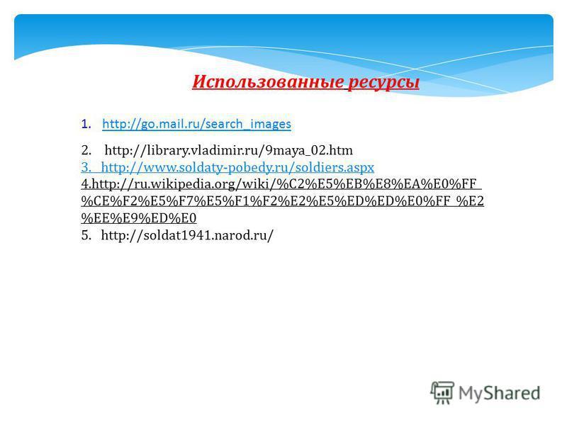 Использованные ресурсы 1.http://go.mail.ru/search_imageshttp://go.mail.ru/search_images 2. http://library.vladimir.ru/9maya_02. htm 3. http://www.soldaty-pobedy.ru/soldiers.aspx 4.http://ru.wikipedia.org/wiki/%C2%E5%EB%E8%EA%E0%FF_ %CE%F2%E5%F7%E5%F1