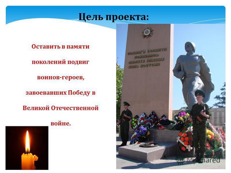 Цель проекта: Оставить в памяти поколений подвиг воинов-героев, завоевавших Победу в Великой Отечественной войне.