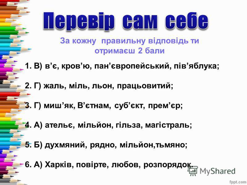 За кожну правильну відповідь ти отримаєш 2 бали 1. В) в є, кров ю, пан європейський, пів яблука; 2. Г) жаль, міль, льон, працьовитий; 3. Г) миш як, В єтнам, суб єкт, прем єр; 4. А) ательє, мільйон, гільза, магістраль; 5. Б) духмяний, рядно, мільйон,т