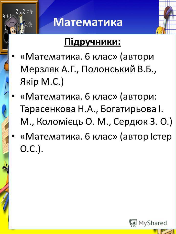 Підручники: «Математика. 6 клас» (автори Мерзляк А.Г., Полонський В.Б., Якір М.С.) «Математика. 6 клас» (автори: Тарасенкова Н.А., Богатирьова І. М., Коломієць О. М., Сердюк З. О.) «Математика. 6 клас» (автор Істер О.С.).