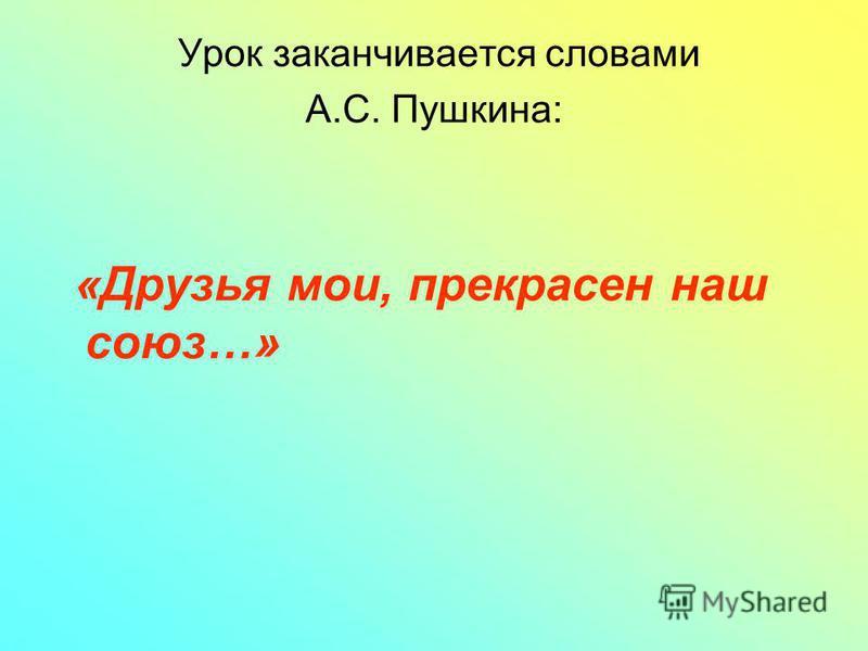 Урок заканчивается словами А.С. Пушкина: «Друзья мои, прекрасен наш союз…»