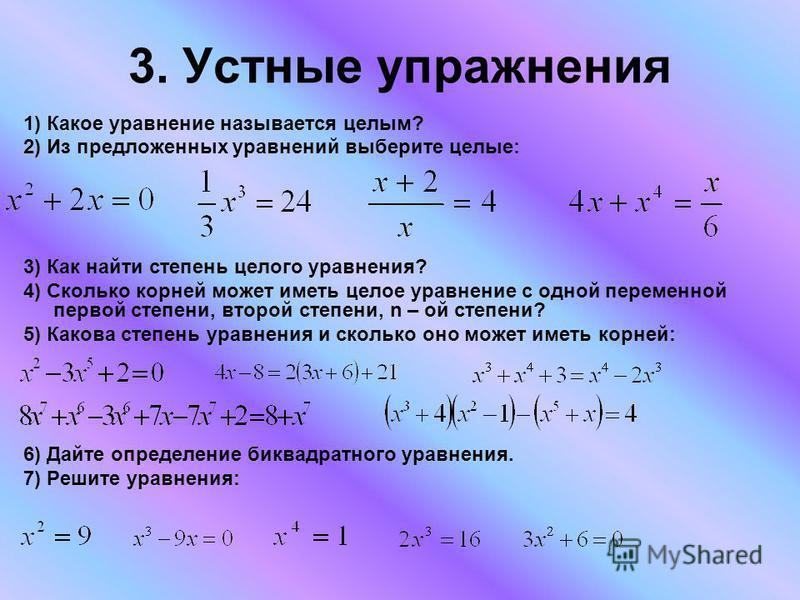 3. Устные упражнения 1) Какое уравнение называется целым? 2) Из предложенных уравнений выберите целые: 3) Как найти степень целого уравнения? 4) Сколько корней может иметь целое уравнение с одной переменной первой степени, второй степени, n – ой степ