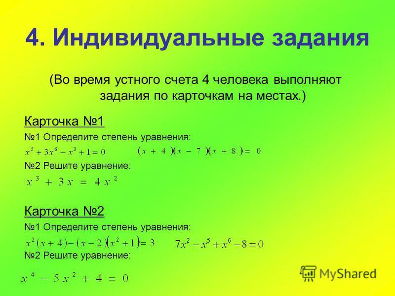 4. Индивидуальные задания (Во время устного счета 4 человека выполняют задания по карточкам на местах.) Карточка 1 1 Определите степень уравнения: 2 Решите уравнение: Карточка 2 1 Определите степень уравнения: 2 Решите уравнение: