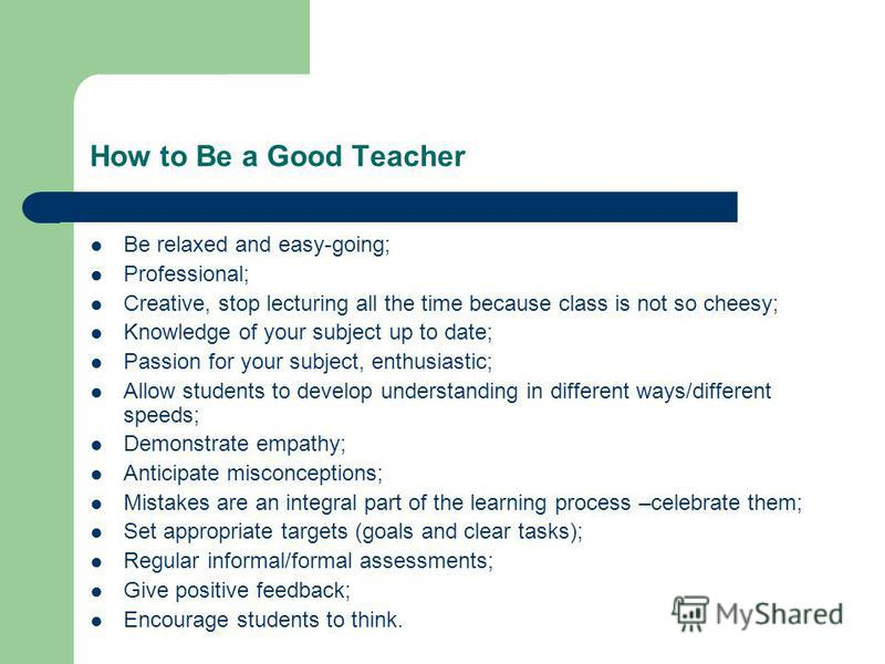 How to Be a Good Teacher Be relaxed and easy-going; Professional; Creative, stop lecturing all the time because class is not so cheesy; Knowledge of your subject up to date; Passion for your subject, enthusiastic; Allow students to develop understand