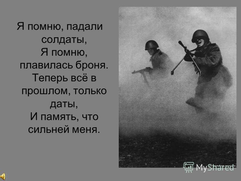 Я помню, падали солдаты, Я помню, плавилась броня. Теперь всё в прошлом, только даты, И память, что сильней меня.