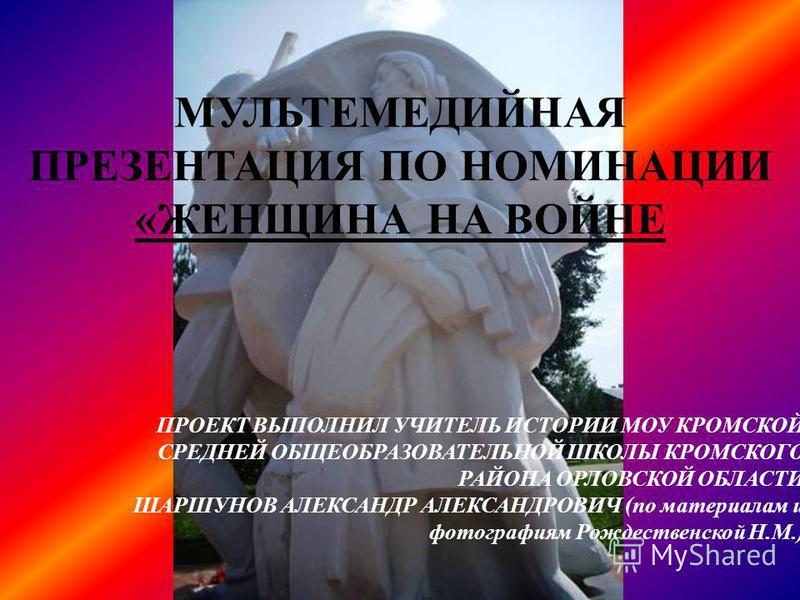 МУЛЬТЕМЕДИЙНАЯ ПРЕЗЕНТАЦИЯ ПО НОМИНАЦИИ «ЖЕНЩИНА НА ВОЙНЕ ПРОЕКТ ВЫПОЛНИЛ УЧИТЕЛЬ ИСТОРИИ МОУ КРОМСКОЙ СРЕДНЕЙ ОБЩЕОБРАЗОВАТЕЛЬНОЙ ШКОЛЫ КРОМСКОГО РАЙОНА ОРЛОВСКОЙ ОБЛАСТИ ШАРШУНОВ АЛЕКСАНДР АЛЕКСАНДРОВИЧ (по материалам и фотографиям Рождественской Н