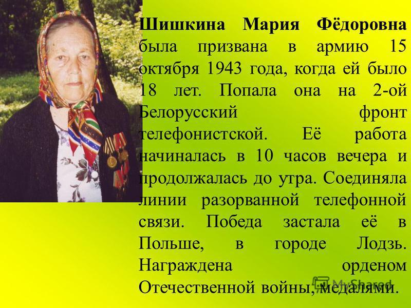 Шишкина Мария Фёдоровна была призвана в армию 15 октября 1943 года, когда ей было 18 лет. Попала она на 2-ой Белорусский фронт телефонистской. Её работа начиналась в 10 часов вечера и продолжалась до утра. Соединяла линии разорванной телефонной связи