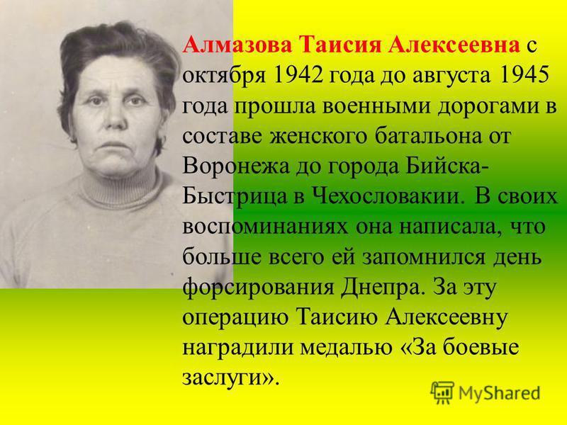 Алмазова Таисия Алексеевна с октября 1942 года до августа 1945 года прошла военными дорогами в составе женского батальона от Воронежа до города Бийска- Быстрица в Чехословакии. В своих воспоминаниях она написала, что больше всего ей запомнился день ф