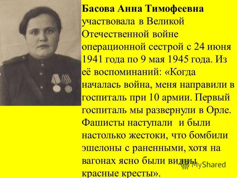 Басова Анна Тимофеевна участвовала в Великой Отечественной войне операционной сестрой с 24 июня 1941 года по 9 мая 1945 года. Из её воспоминаний: «Когда началась война, меня направили в госпиталь при 10 армии. Первый госпиталь мы развернули в Орле. Ф