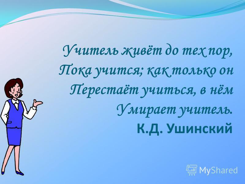Учитель живёт до тех пор, Пока учится; как только он Перестаёт учиться, в нём Умирает учитель. К.Д. Ушинский