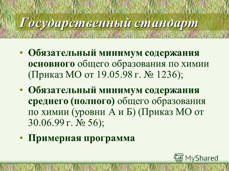 Государственный стандарт Обязательный минимум содержания основного общего образования по химии (Приказ МО от 19.05.98 г. 1236); Обязательный минимум содержания среднего (полного) общего образования по химии (уровни А и Б) (Приказ МО от 30.06.99 г. 56