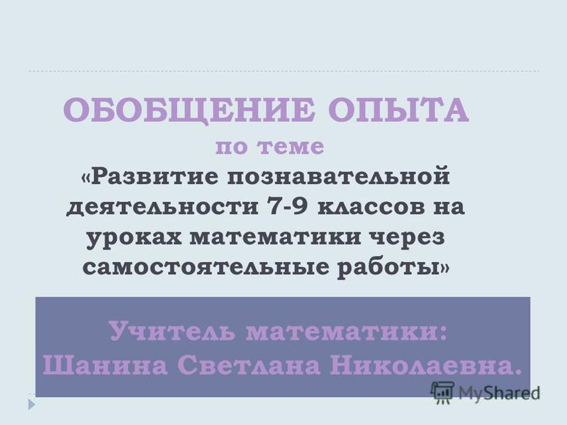 Учитель математики: Шанина Светлана Николаевна. ОБОБЩЕНИЕ ОПЫТА по теме «Развитие познавательной деятельности 7-9 классов на уроках математики через самостоятельные работы»