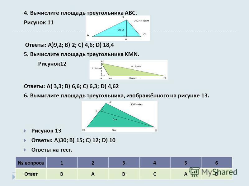 4. Вычислите площадь треугольника ABC. Рисунок 11 Ответы : A)9,2; B) 2; C) 4,6; D) 18,4 5. Вычислите площадь треугольника KMN. Рисунок 12 Ответы : A) 3,3; B) 6,6; C) 6,3; D) 4,62 6. Вычислите площадь треугольника, изображённого на рисунке 13. Рисунок