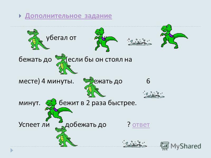 Дополнительное задание Дополнительное задание убегал от к. бежать до ( если бы он стоял на месте ) 4 минуты. бежать до 6 минут. бежит в 2 раза быстрее. Успеет ли добежать до ? ответ ответ