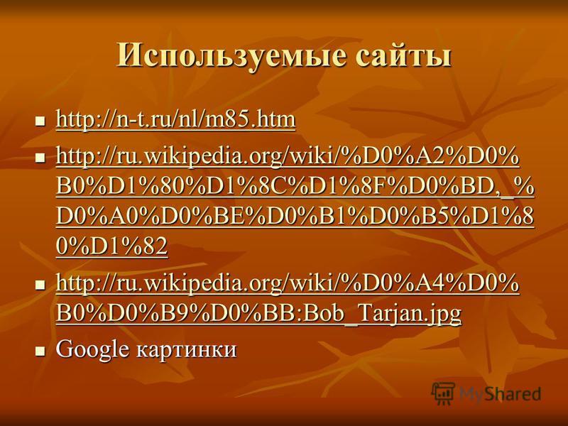 Используемые сайты http://n-t.ru/nl/m85. htm http://n-t.ru/nl/m85. htm http://n-t.ru/nl/m85. htm http://ru.wikipedia.org/wiki/%D0%A2%D0% B0%D1%80%D1%8C%D1%8F%D0%BD,_% D0%A0%D0%BE%D0%B1%D0%B5%D1%8 0%D1%82 http://ru.wikipedia.org/wiki/%D0%A2%D0% B0%D1%