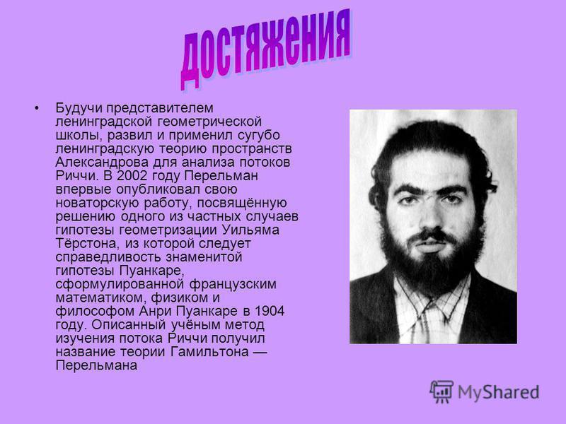 Будучи представителем ленинградской геометрической школы, развил и применил сугубо ленинградскую теорию пространств Александрова для анализа потоков Риччи. В 2002 году Перельман впервые опубликовал свою новаторскую работу, посвящённую решению одного