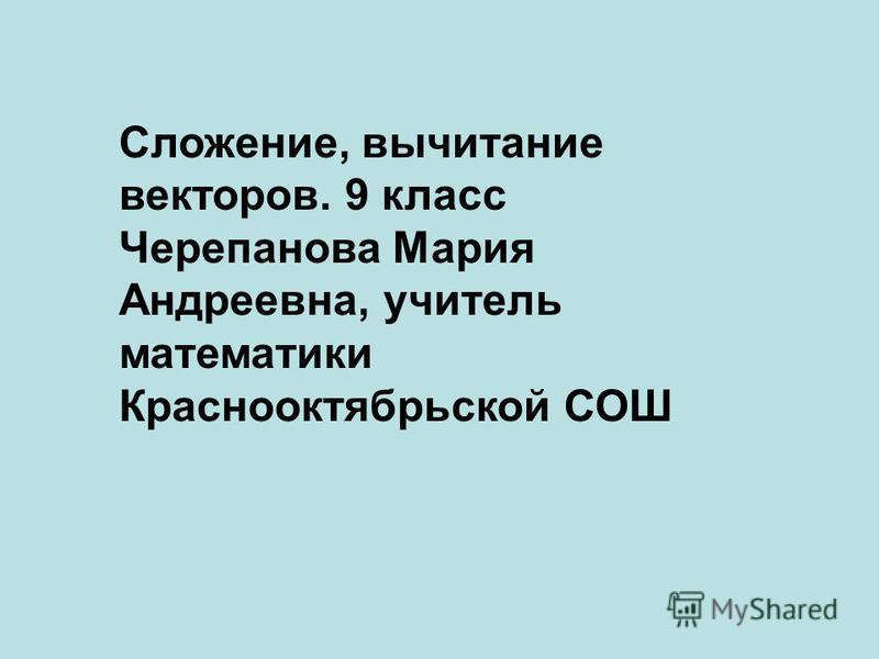 Сложение, вычитание векторов. 9 класс Черепанова Мария Андреевна, учитель математики Краснооктябрьской СОШ