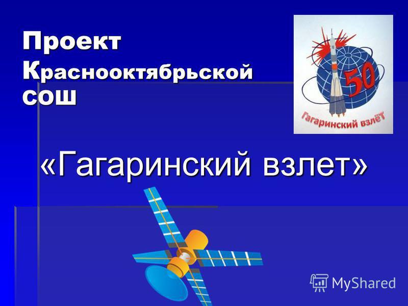 Проект К раснооктябрьской СОШ «Гагаринский взлет»