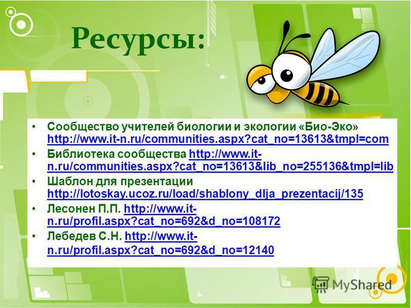 Сообщество учителей биологии и экологии «Био-Эко» http://www.it-n.ru/communities.aspx?cat_no=13613&tmpl=com http://www.it-n.ru/communities.aspx?cat_no=13613&tmpl=com Библиотека сообщества http://www.it- n.ru/communities.aspx?cat_no=13613&lib_no=25513