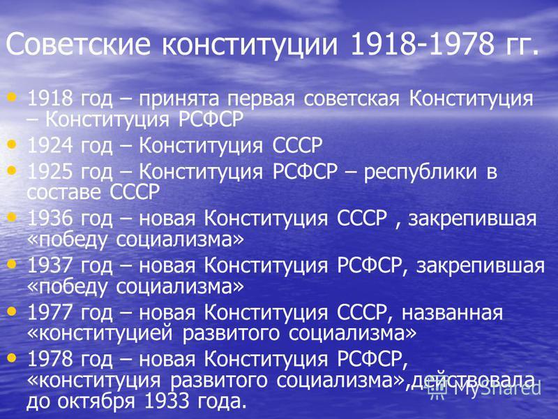 Советские конституции 1918-1978 гг. 1918 год – принята первая советская Конституция – Конституция РСФСР 1924 год – Конституция СССР 1925 год – Конституция РСФСР – республики в составе СССР 1936 год – новая Конституция СССР, закрепившая «победу социал