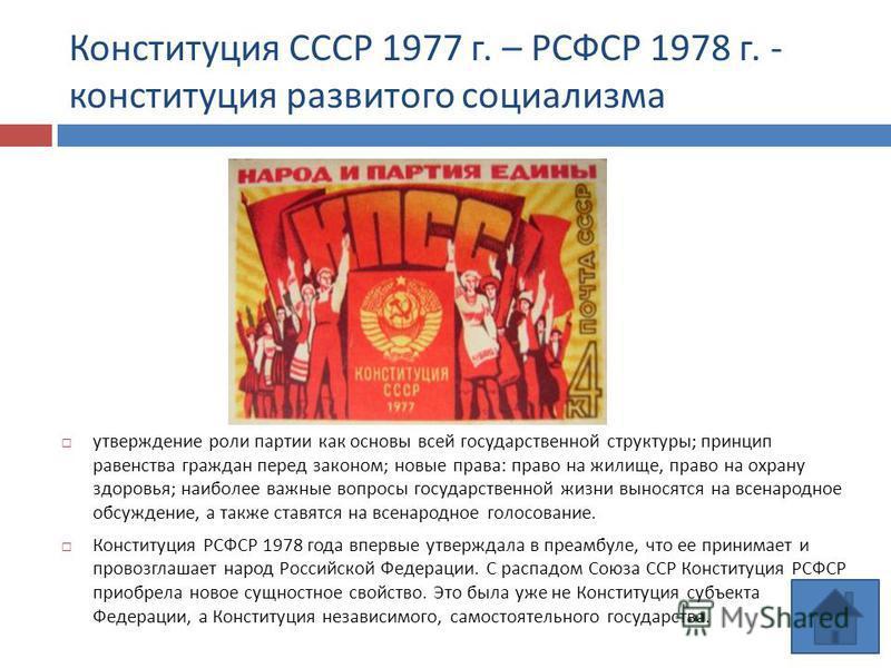 Конституция СССР 1977 г. – РСФСР 1978 г. - конституция развитого социализма утверждение роли партии как основы всей государственной структуры ; принцип равенства граждан перед законом ; новые права : право на жилище, право на охрану здоровья ; наибол