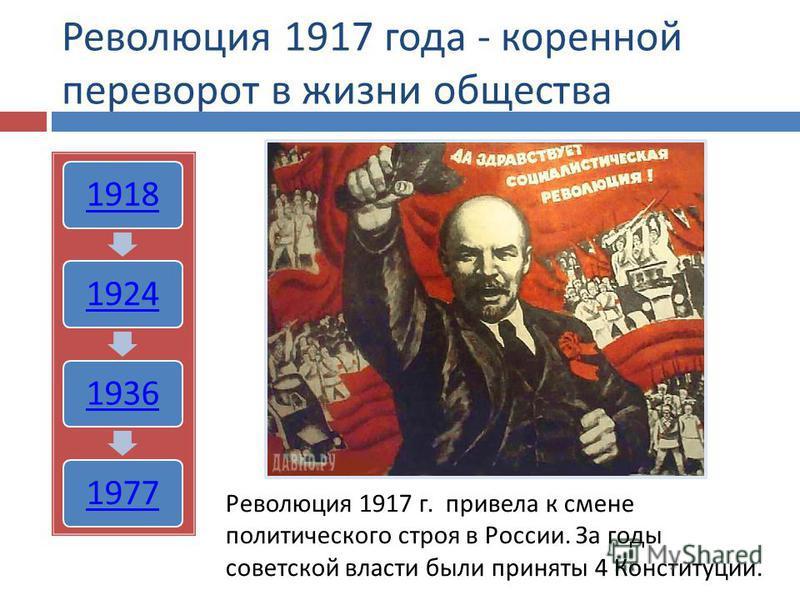 Революция 1917 года - коренной переворот в жизни общества 1918192419361977 Революция 1917 г. привела к смене политического строя в России. За годы советской власти были приняты 4 Конституции.