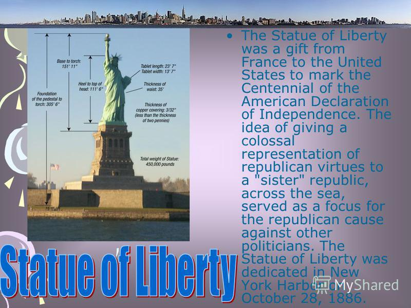 The Statue of Liberty was a gift from France to the United States to mark the Centennial of the American Declaration of Independence. The idea of giving a colossal representation of republican virtues to a