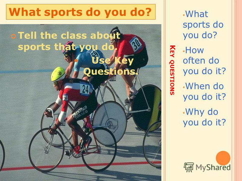 K EY QUESTIONS What sports do you do? How often do you do it? When do you do it? Why do you do it? What sports do you do? Tell the class about sports that you do. Use Key Questions.