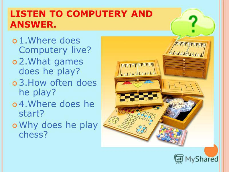 LISTEN TO COMPUTERY AND ANSWER. 1.Where does Computery live? 2.What games does he play? 3.How often does he play? 4.Where does he start? Why does he play chess?