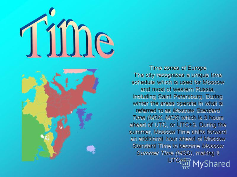 Time zones of Europe The city recognizes a unique time schedule which is used for Moscow and most of western Russia, including Saint Petersburg. During winter the areas operate in what is referred to as Moscow Standard Time (MSK, МСК) which is 3 hour