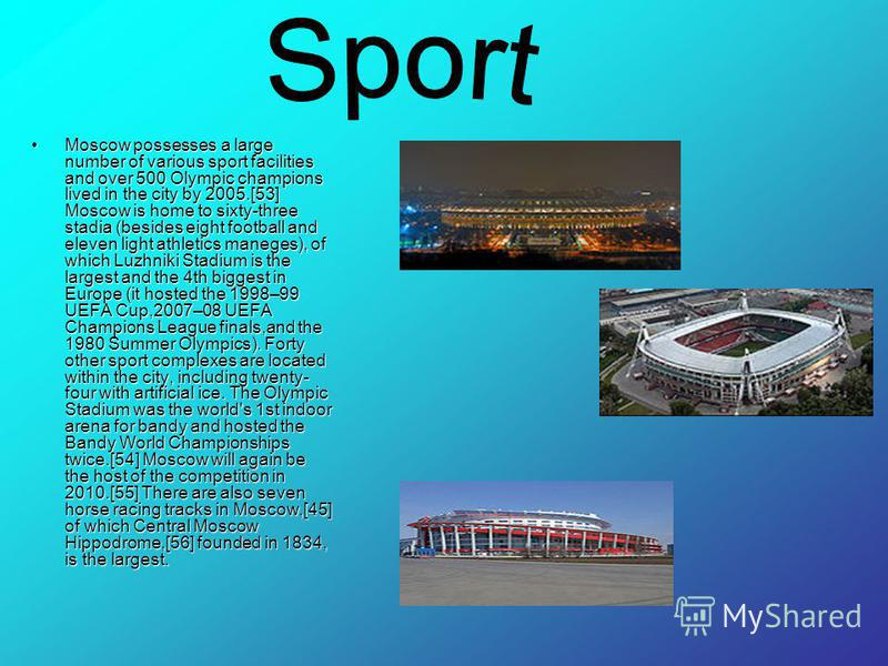 Moscow possesses a large number of various sport facilities and over 500 Olympic champions lived in the city by 2005.[53] Moscow is home to sixty-three stadia (besides eight football and eleven light athletics maneges), of which Luzhniki Stadium is t