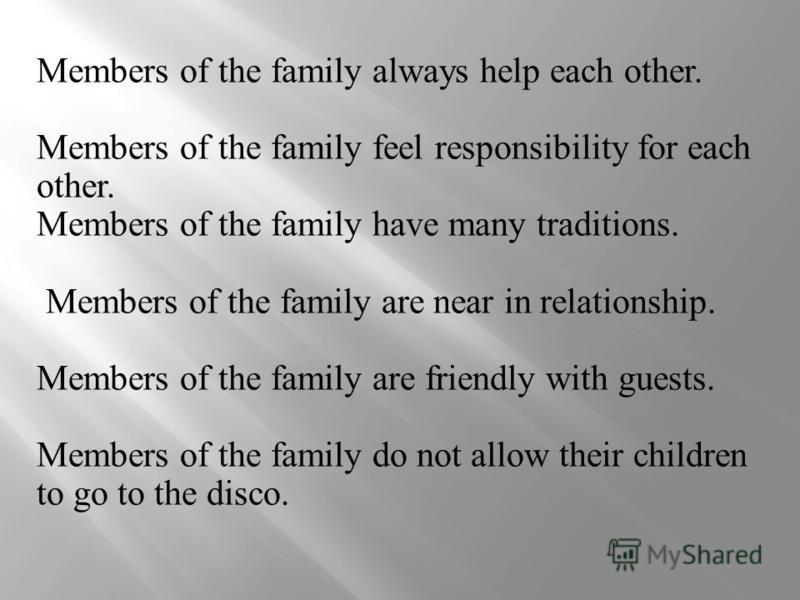 Members of the family always help each other. Members of the family feel responsibility for each other. Members of the family have many traditions. Members of the family are near in relationship. Members of the family are friendly with guests. Member