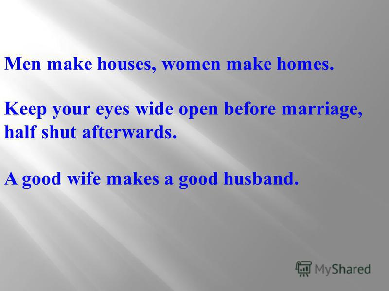 Men make houses, women make homes. Keep your eyes wide open before marriage, half shut afterwards. A good wife makes a good husband.