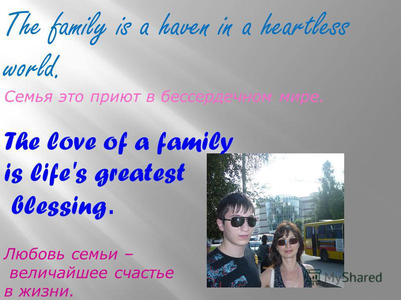 The family is a haven in a heartless world. Семья это приют в бессердечном мире. The love of a family is life's greatest blessing. Любовь семьи – величайшее счастье в жизни.