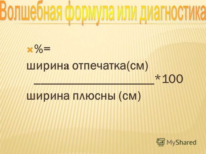 %= ширин а отпечатка(см) ___________________*100 ширина плюсны (см)