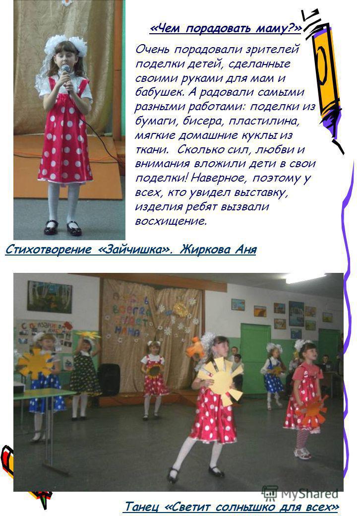 Танец «Светит солнышко для всех» «Чем порадовать маму?» Очень порадовали зрителей поделки детей, сделанные своими руками для мам и бабушек. А радовали самыми разными работами: поделки из бумаги, бисера, пластилина, мягкие домашние куклы из ткани. Ско