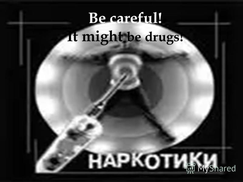 Be careful! It might be drugs!