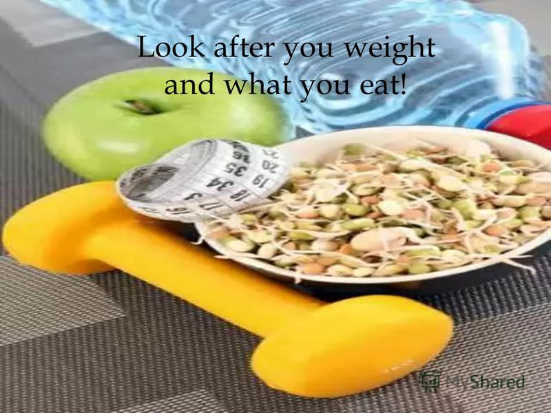 Look after you weight and what you eat!